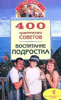 400 практических советов. Воспитание подростка
