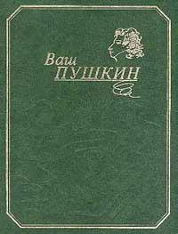 Ваш Пушкин: Собрание сочинений в одном томе: Стихотворения, сказки, поэмы, драматические произведени