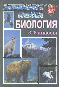Внеклассная работа по биологии. 3-8 классы ( 5-7057-0193-4 )