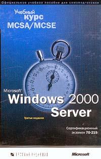Microsoft Windows 2000 Server. Учебный курс MCSA/MCSE. Сертификационный экзамен 70-215 (+ CD-ROM)