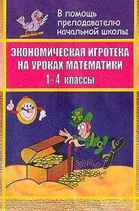 Экономическая игротека на уроках математики: 1-4 классы: Учебная модификационная программа (сост. Сафронова Г.А.)
