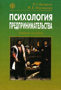 Психология предпринимательства. И. Г. Акперов, Ж. В. Масликова
