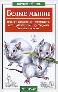 Обложка книги Белые мыши: Корма и кормление, содержание, уход, дрессировка, болезни и лечение