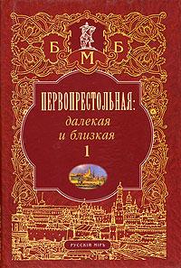 Первопрестольная: далекая и близкая. Москва и москвичи в литературе русской эмиграции. Том 1