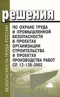 Решения по охране труда и промышленности безопасности в проектах организации строительства и проектах производства работ. СП 12-136-2002 ( 5-93630-267-9 )