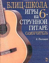 Блиц-школа игры на шестиструнной гитаре: Самоучитель Изд. 2-е, стереотип. ( 5-8114-0484-0 )