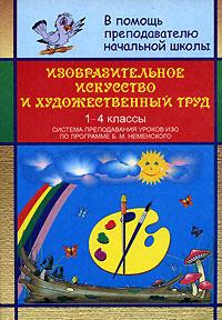 Изобразительное искусство и художественный труд. Система преподавания уроков ИЗО по программе Б. М. Неменского. 1-4 классы ( 5-7057-0553-0,978-5-7057-0553-5 )