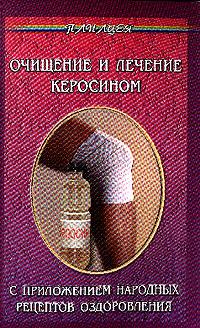 Очищение и лечение керосином. С приложением народных рецептов оздоровления