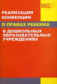 Реализация Конвенции о правах ребенка в дошкольных образовательных учреждениях ( 5-93134-247-8 )