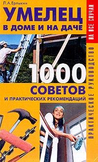 Умелец в доме и на даче: 1000 советов и практических рекомендаций: Практическое руководство
