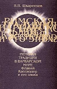 Римская традиция в варварском мире. Флавий Кассиодор и его эпоха ( 5-7281-0515-7 )