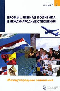 Промышленная политика и международные отношения. В 2 книгах. Книга 2. Международные отношения