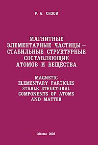 Магнитные элементарные частицы - стабильные структурные составляющие атомов и вещества ( 5-7368-0283-X )