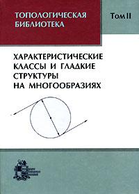 Топологическая библиотека. В 3 томах. Том 2. Характеристические классы и гладкие структуры на многообразиях ( 5-93972-390-X )
