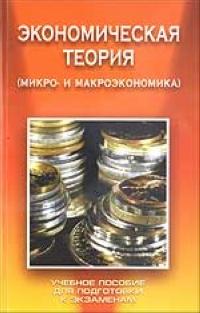 Экономическая теория. Микро- и макроэкономика. Учебное пособие для подготовки к экзаменам ( 985-489-254-9, 985-6719-26-7 )