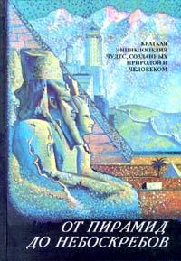 От пирамид до небоскребов. Краткая энциклопедия чудес, созданных природой и человеком