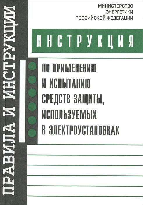 Инструкция по применению и испытанию средств защиты, используемых в электроустановках ( 978-5-4248-0056-6 )
