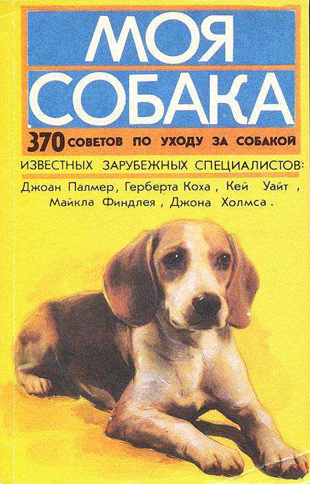 Моя собака. 370 советов по уходу за собакой известных зарубежных специалистов