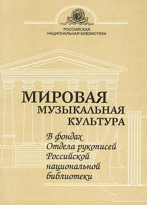 Мировая музыкальная культура в фондах Отдела рукописей российской национальной библиотеки ( 5-8192-0285-6 )