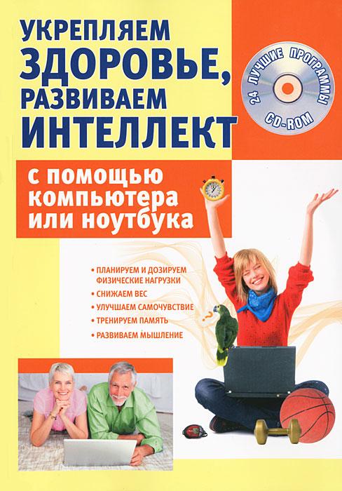 Укрепляем здоровье, развиваем интеллект с помощью компьютера или ноутбука (+ CD-ROM)