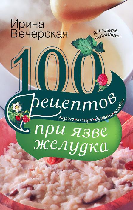 100 рецептов при язве желудка. Вкусно, полезно, душевно, целебно ( 978-5-227-03328-4 )