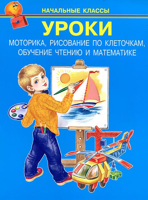 Уроки. Моторика, рисование по клеточкам, обучение чтению и математике ( 978-5-93833-863-0 )