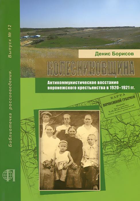 Колесниковщина. Антикоммунистическое восстание воронежского крестьянства в 1920-1921 гг. ( 978-5-85824-185-0 )