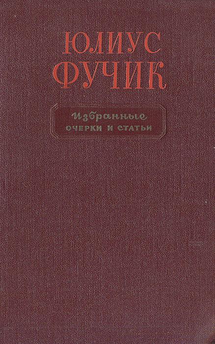 Юлиус Фучик. Избранные очерки и статьи. Юлиус Фучик