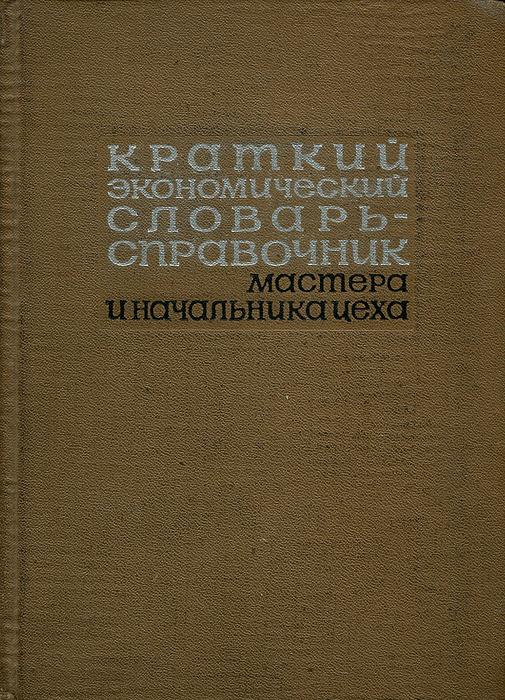 Краткий экономический словарь-справочник мастера и начальника цеха