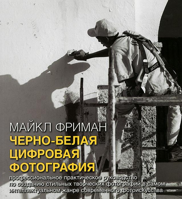 Черно-белая цифровая фотография. Профессиональное практическое руководство по созданию стильных творческих фотографий