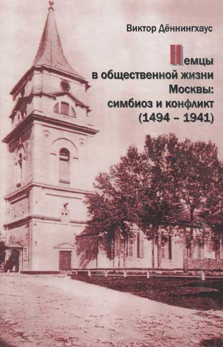 Немцы в общественной жизни Москвы. Симбиоз и конфликт (1494-1941)