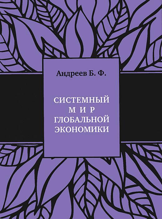 Системный мир глобальной экономики. Исторический филогенез и космический онтогенез. Б. Ф. Андреев