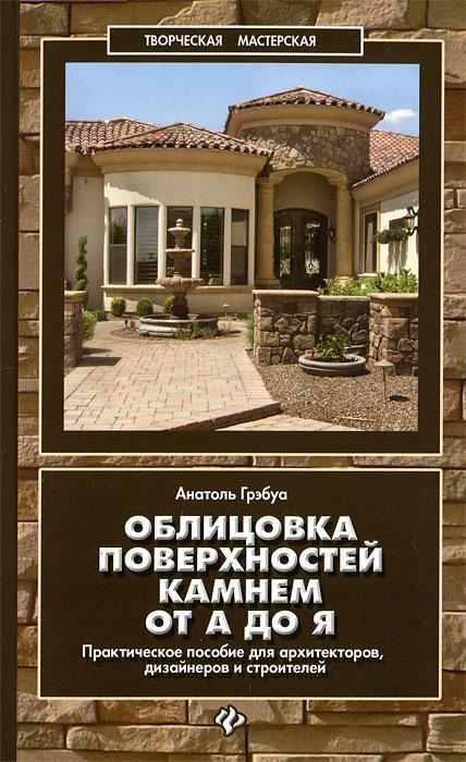 Облицовка поверхностей камнем от А до Я. Практическое пособие для архитекторов, дизайнеров и строителей ( 978-5-222-19610-6 )
