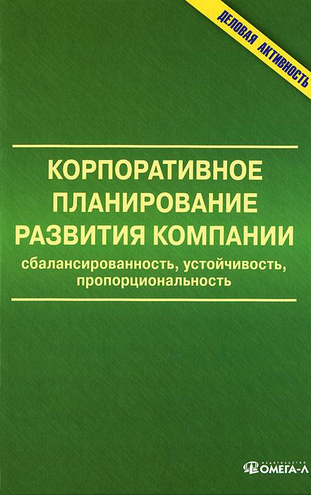 Корпоративное планирование развития компании. Сбалансированность, устойчивость, пропорциональность ( 978-5-370-02543-3 )