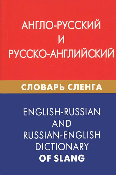 Англо-русский и русско-английский словарь сленга / English-Russian and Russian-English Dictionary of Slang