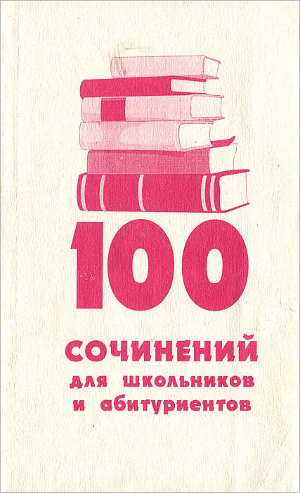 100 сочинений для школьников и абитуриентов
