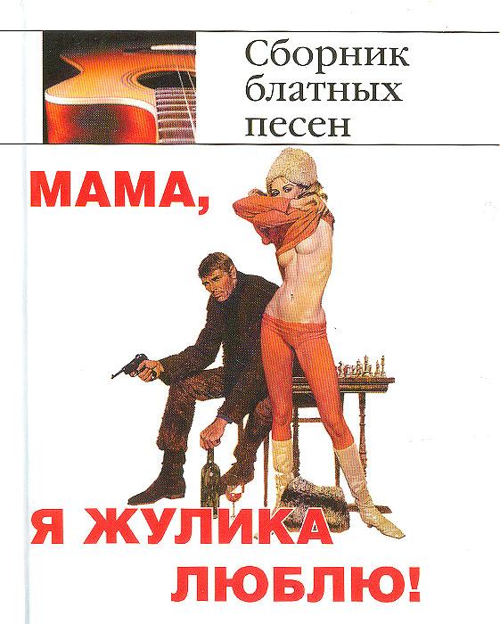 Мама, я жулика люблю! Сборник блатных песен