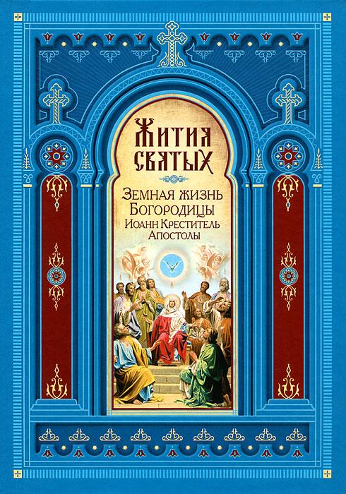 Жития святых. Земная жизнь Пресвятой Богородицы. Пророк, Предтеча и Креститель Иоанн. Апостолы Христовы