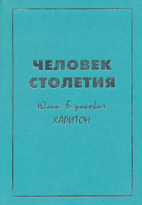 Человек столетия Юлий Борисович Харитон