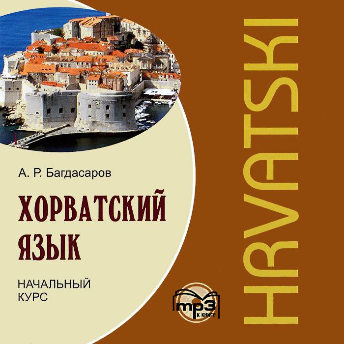 Хорватский язык. Начальный курс (аудиокнига MP3) ( 978-5-9925-0637-2 )