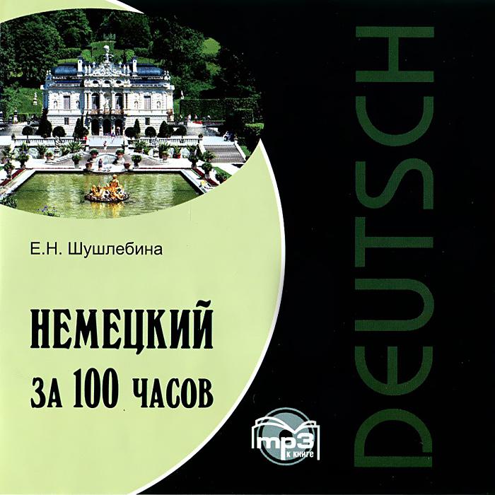 Немецкий за 100 часов (аудиокнига MP3). Е. Н. Шушлебина