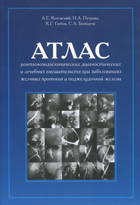 Атлас рентгеноэндоскопических диагностических и лечебных вмешательств при заболеваниях желчных протоков и поджелудочной железы