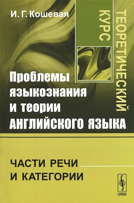 Проблемы языкознания и теории английского языка. Части речи и категории. Теоретический курс ( 978-5-397-03110-3 )