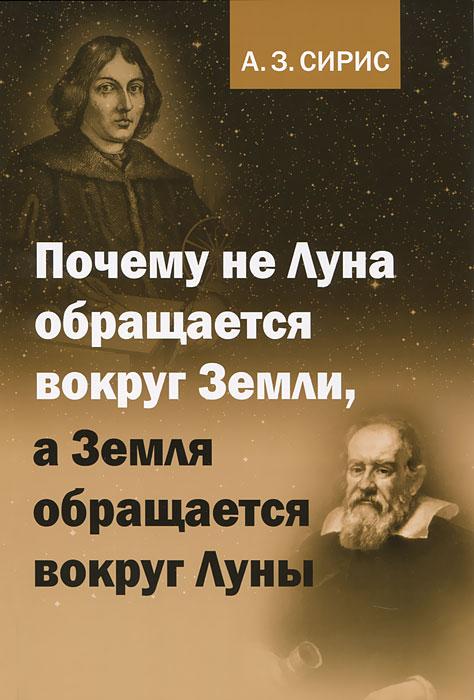 Почему не Луна обращается вокруг Земли, а Земля обращается вокруг Луны. А. З. Сирис