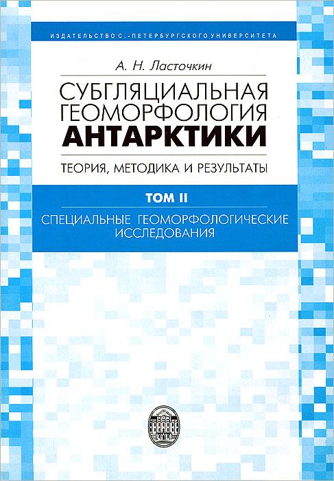 Субгляциальная геоморфология Антарктики. Теория, методика и результаты. Том 2. Специальные геоморфологические исследования