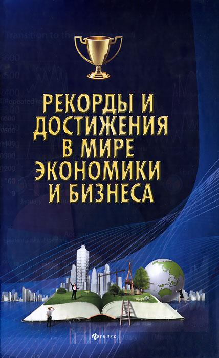 Рекорды и достижения в мире экономики и бизнеса ( 978-5-222-19620-5 )