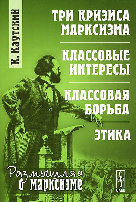Три кризиса марксизма. Классовые интересы. Классовая борьба. Этика