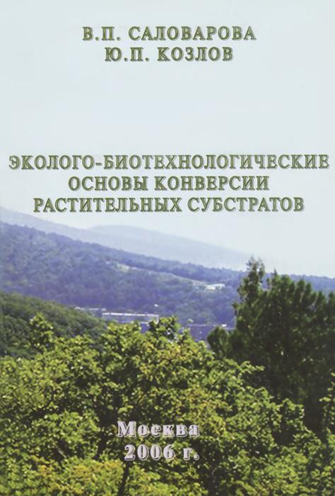 Эколого-биотехнологические основы конверсии растительных субстратов. В.П. Саловарова, Ю. П. Козлов
