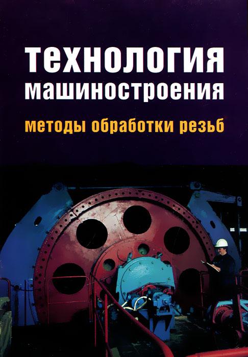 Технология машиностроения. Методы обработки резьб ( 978-5-91134-164-0 )