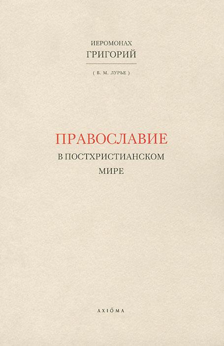 Православие в постхристианском мире. Иеромонах Григорий (В. М. Лурье)